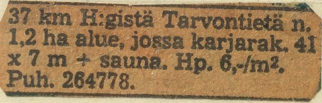 Kellastunut myynti-ilmoitus: 37 km Helsingistä Tarvontietä noin 1,2 ha alue, jossa karjarak. 41 x 7 m + sauna. HP. 6 mk / m2. Puh. 264778. Kirkkonummi, Kylmälä, Ristinummentie.